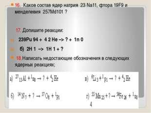 16. Каков состав ядер натрия 23 Na11, фтора 19F9 и менделевия 257Md101 ? 17.