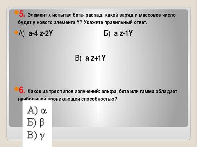 5. Элемент х испытал бета- распад. какой заряд и массовое число будет у ново...