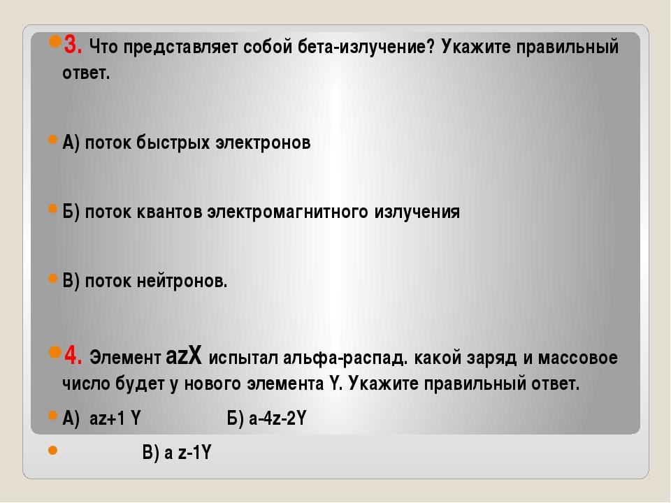 3. Что представляет собой бета-излучение? Укажите правильный ответ. А) поток...