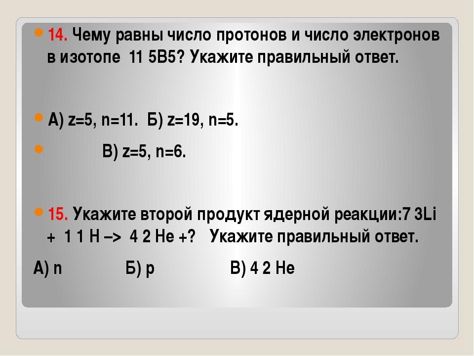 14. Чему равны число протонов и число электронов в изотопе 11 5B5? Укажите п...