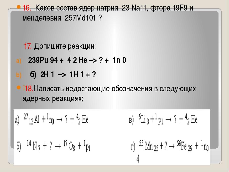 16. Каков состав ядер натрия 23 Na11, фтора 19F9 и менделевия 257Md101 ? 17....