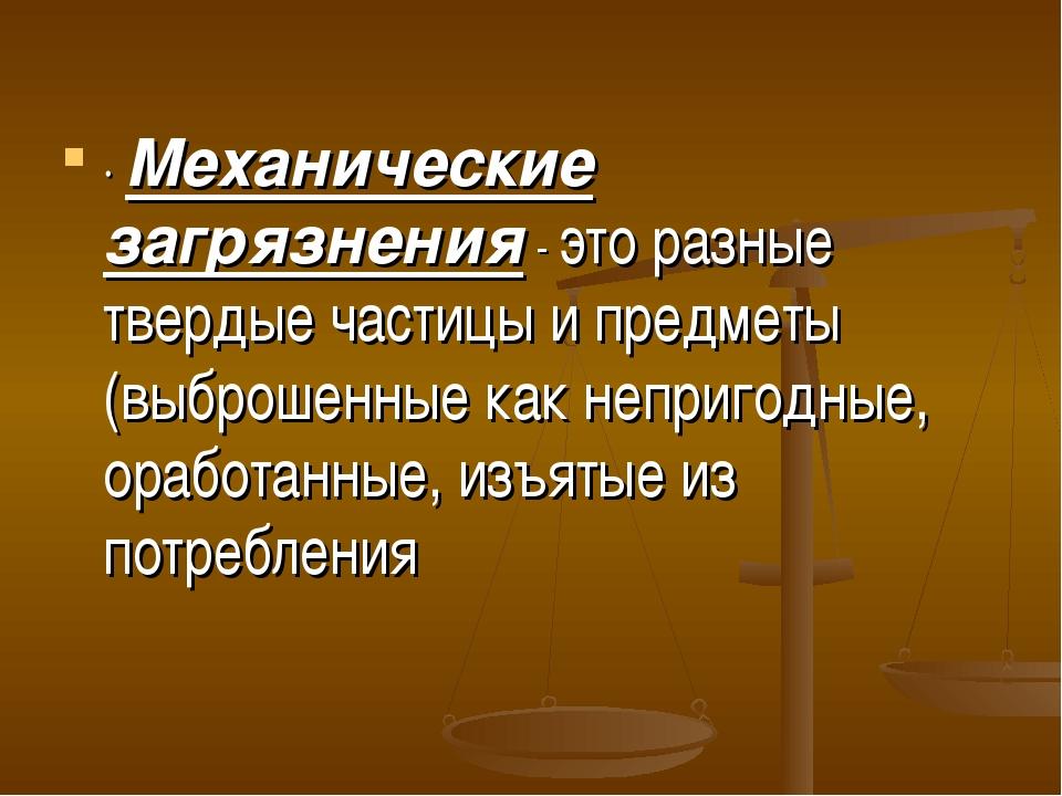 · Механические загрязнения - это разные твердые частицы и предметы (выброшенн...
