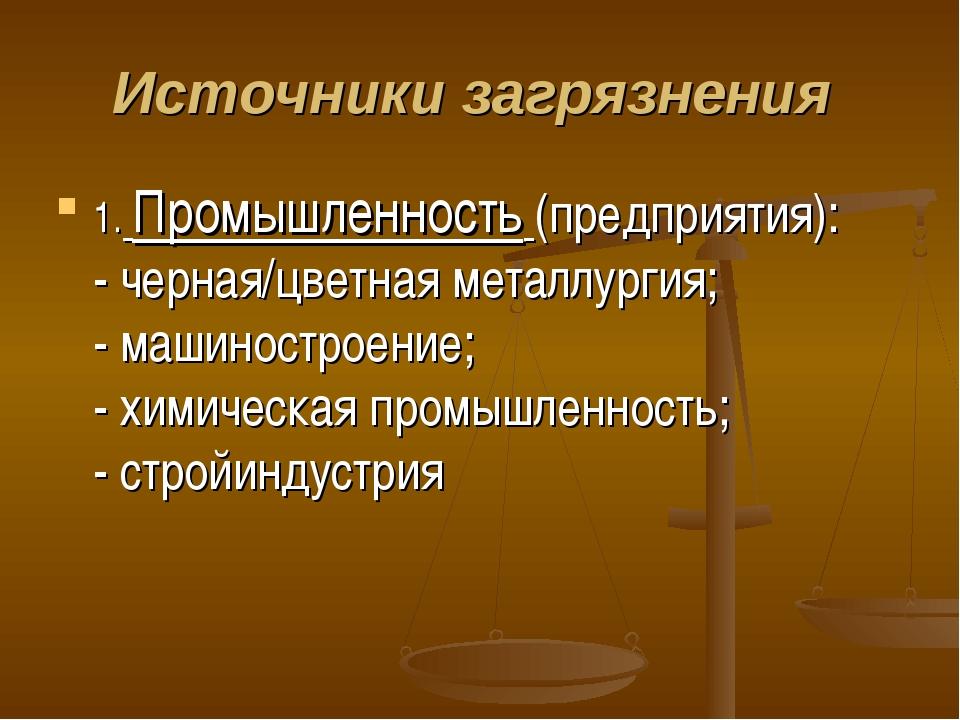 Источники загрязнения 1. Промышленность (предприятия): - черная/цветная метал...