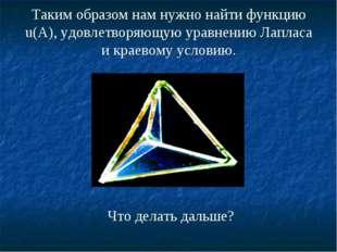 Таким образом нам нужно найти функцию u(А), удовлетворяющую уравнению Лапласа