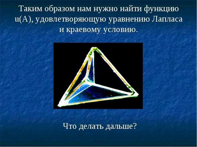 Таким образом нам нужно найти функцию u(А), удовлетворяющую уравнению Лапласа...