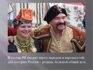В состав РФ входит много народов и народностей, для которых Россия – родина,