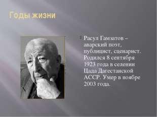 Годы жизни Расул Гамзатов –аварский поэт, публицист, сценарист. Родился 8 сен