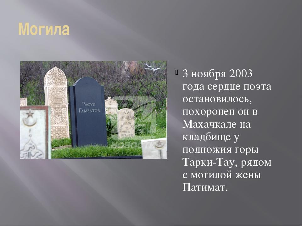 Могила 3 ноября 2003 года сердце поэта остановилось, похоронен он в Махачкале...