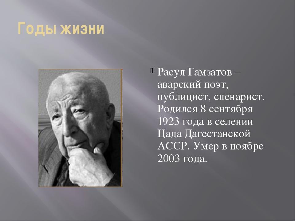 Годы жизни Расул Гамзатов –аварский поэт, публицист, сценарист. Родился 8 сен...