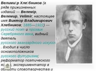 Велими́р Хле́бников (в ряде прижизненных изданий— Велемір, Велемир, Velimir;
