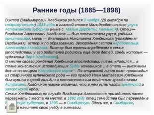 Ранние годы (1885—1898) Виктор Владимирович Хлебников родился 9 ноября (28 ок