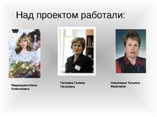 Над проектом работали: Палаева Галина Петровна Никиткина Татьяна Ивановна Мед