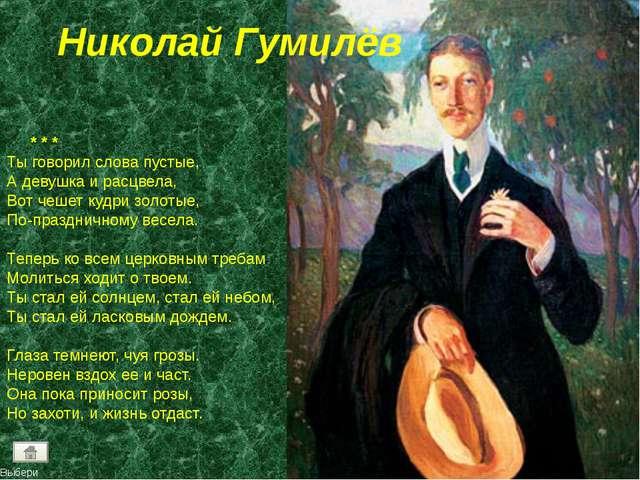 Николай Гумилёв * * * Ты говорил слова пустые, А девушка и расцвела, Вот чеше...