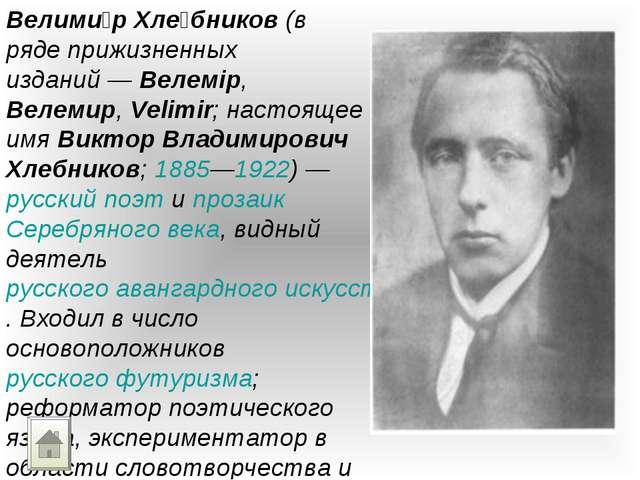 Велими́р Хле́бников (в ряде прижизненных изданий— Велемір, Велемир, Velimir;...