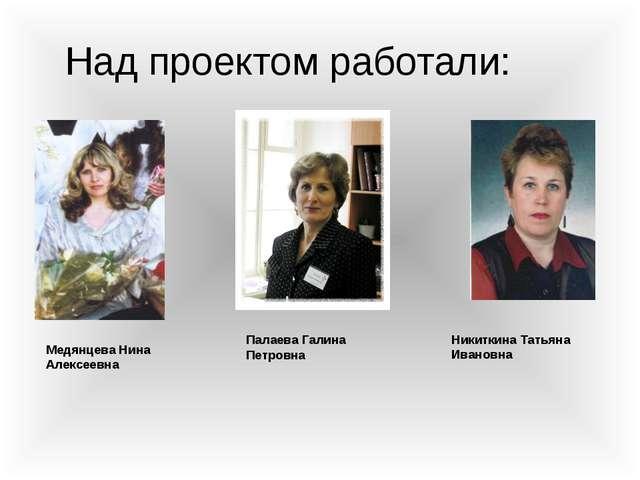 Над проектом работали: Палаева Галина Петровна Никиткина Татьяна Ивановна Мед...