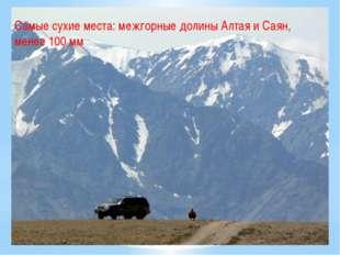 Самые сухие места: межгорные долины Алтая и Саян, менее 100 мм