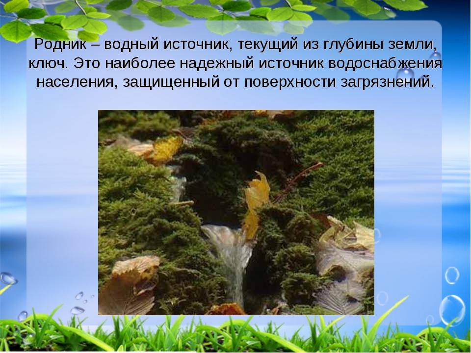 Родник – водный источник, текущий из глубины земли, ключ. Это наиболее надежн...