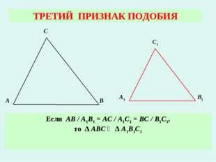 ТРЕТИЙ ПРИЗНАК ПОДОБИЯ Если АВ / А1В1 = АС / А1С1 = ВС / В1С1, то ∆ АВС ∾ ∆ А
