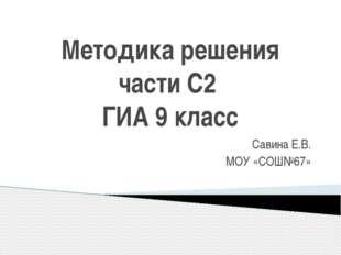 Методика решения части С2 ГИА 9 класс Савина Е.В. МОУ «СОШ№67»
