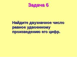 Задача 6 Найдите двузначное число равное удвоенному произведению его цифр.