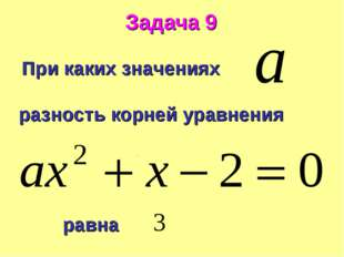 Задача 9 При каких значениях разность корней уравнения равна .
