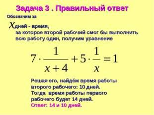 Задача 3 . Правильный ответ Обозначим за дней - время, за которое второй рабо