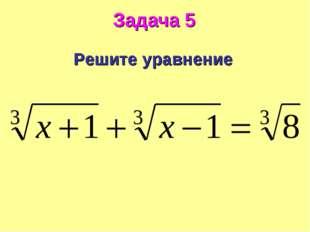 Задача 5 Решите уравнение .