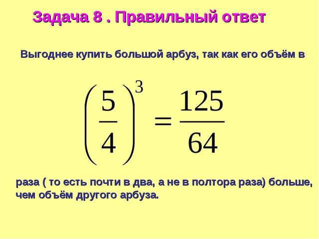 Задача 8 . Правильный ответ Выгоднее купить большой арбуз, так как его объём...