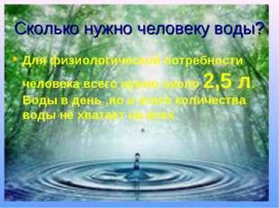 Сколько нужно человеку воды? Для физиологической потребности человека всего н