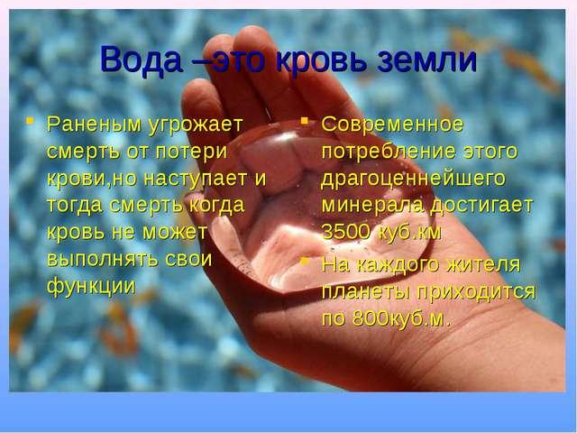 Вода –это кровь земли Раненым угрожает смерть от потери крови,но наступает и...