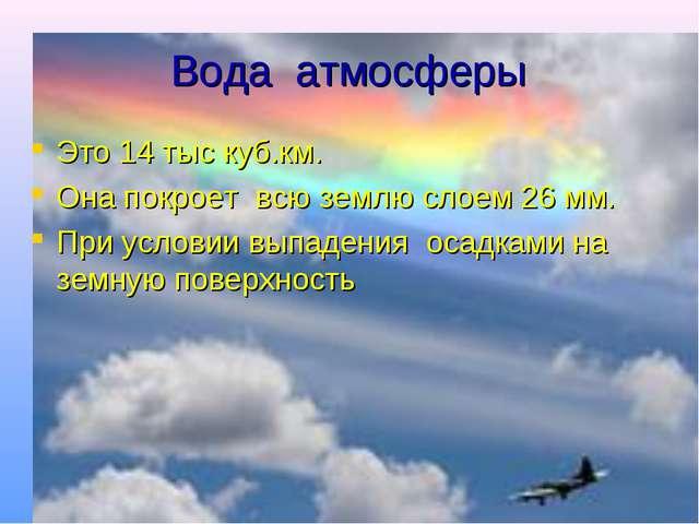 Вода атмосферы Это 14 тыс куб.км. Она покроет всю землю слоем 26 мм. При усло...