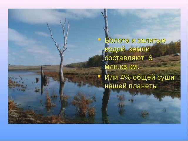 Болота и залитые водой земли составляют 6 млн.кв.км. Или 4% общей суши нашей...