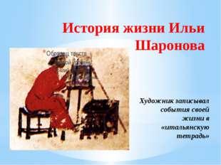 История жизни Ильи Шаронова Художник записывал события своей жизни в «итальян