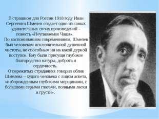 В страшном для России 1918 году Иван Сергеевич Шмелев создает одно из самых у