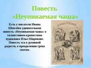 Повесть «Неупиваемая чаша» Есть у писателя Ивана Шмелёва удивительная повесть