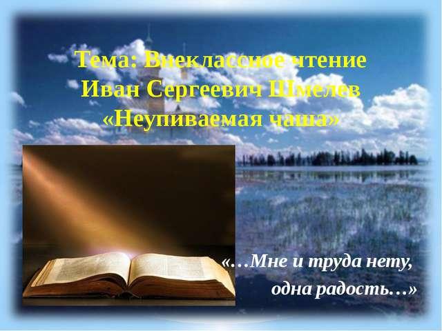 Тема: Внеклассное чтение Иван Сергеевич Шмелев «Неупиваемая чаша» «…Мне и тру...