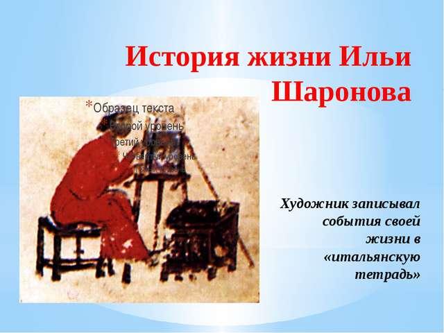 История жизни Ильи Шаронова Художник записывал события своей жизни в «итальян...