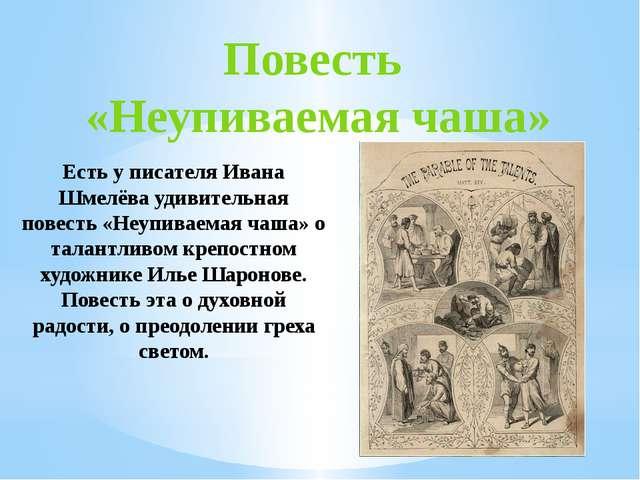 Повесть «Неупиваемая чаша» Есть у писателя Ивана Шмелёва удивительная повесть...