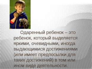 Одаренный ребенок – это ребенок, который выделяется яркими, очевидными, иног