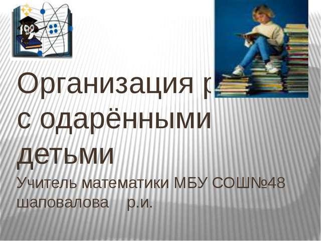 Учитель математики МБУ СОШ№48 шаповалова р.и. Организация работы с одарёнными...