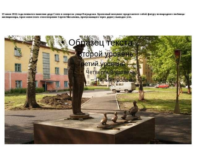 23 июня 2011 года появился памятник дяде Степе в сквере на улице Ноградская....