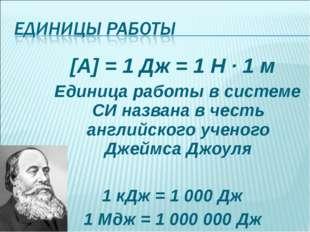 [A] = 1 Дж = 1 Н · 1 м Единица работы в системе СИ названа в честь английског