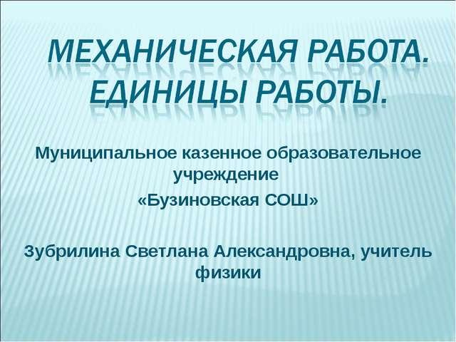 Муниципальное казенное образовательное учреждение «Бузиновская СОШ» Зубрилина...
