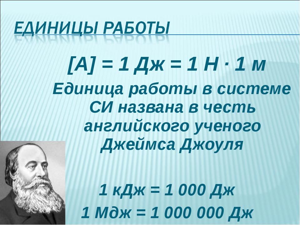 [A] = 1 Дж = 1 Н · 1 м Единица работы в системе СИ названа в честь английског...