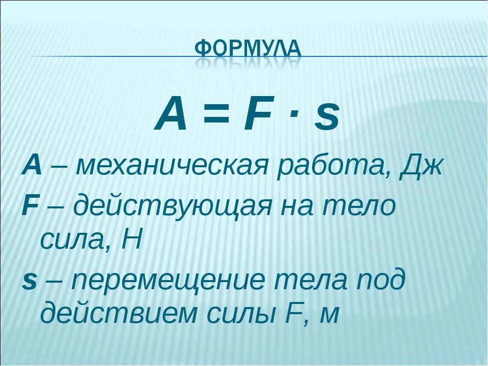 A = F · s A – механическая работа, Дж F – действующая на тело сила, Н s – пер...