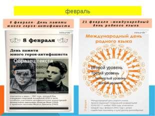 февраль 8 февраля- День памяти юного героя-антифашиста 21 февраля –международ
