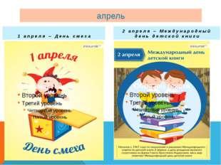 апрель 1 апреля – День смеха 2 апреля – Международный день детской книги