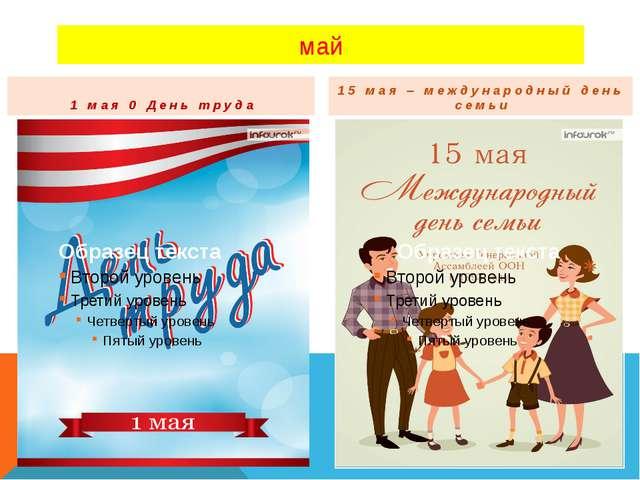 май 1 мая 0 День труда 15 мая – международный день семьи