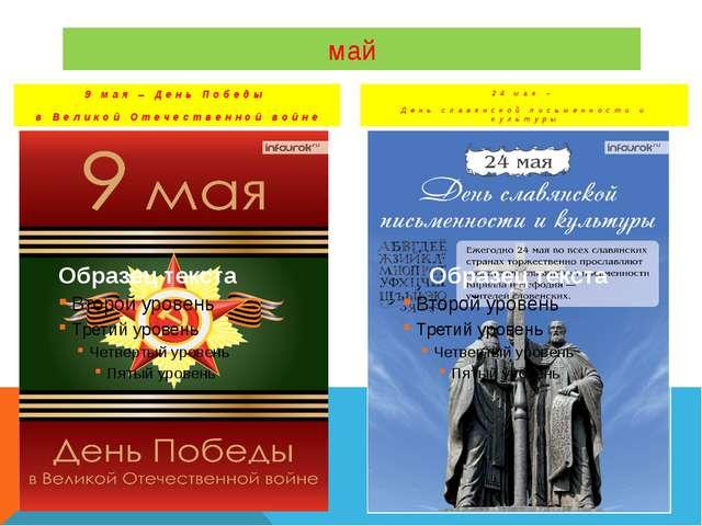 май 9 мая – День Победы в Великой Отечественной войне 24 мая – День славянско...