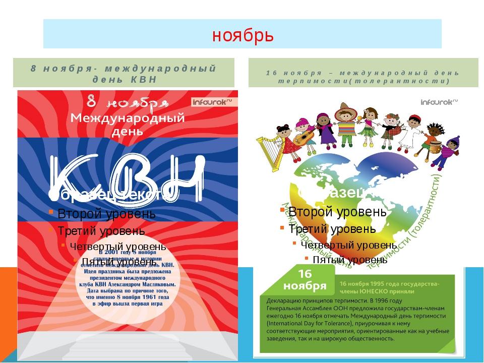ноябрь 8 ноября- международный день КВН 16 ноября – международный день терпим...